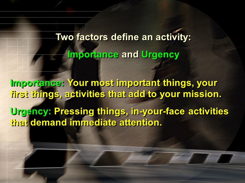Two factors define an activity: Importance and Urgency Importance: Your most important things, your first things, activities that add to your mission.