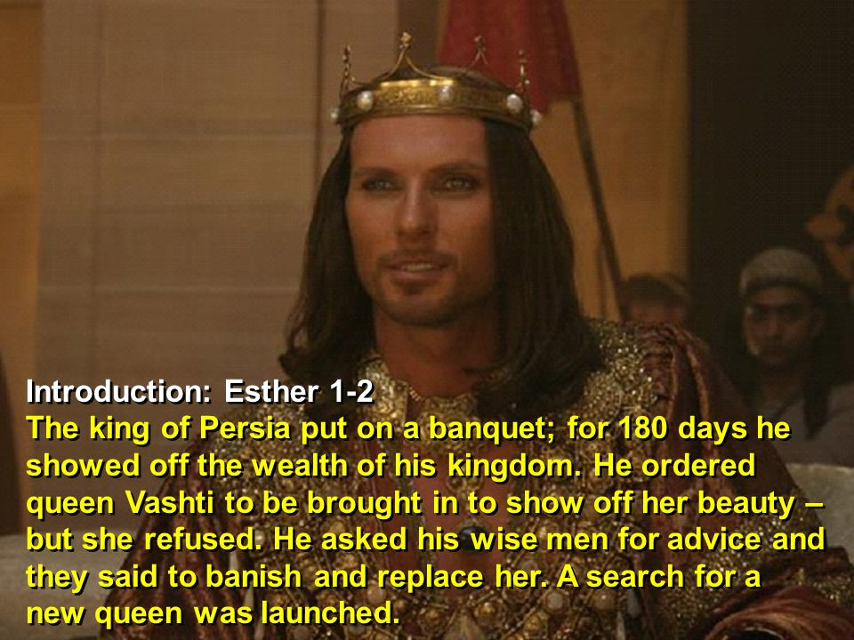 Introduction: Esther 1-2 The king of Persia put on a banquet; for 180 days he showed off the wealth of his kingdom.