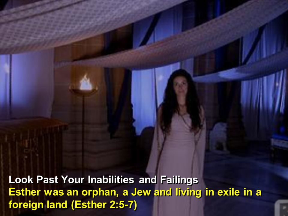Look Past Your Inabilities and Failings Esther was an orphan, a Jew and living in exile in a foreign land (Esther 2:5-7) Look Past Your Inabilities and Failings Esther was an orphan, a Jew and living in exile in a foreign land (Esther 2:5-7)