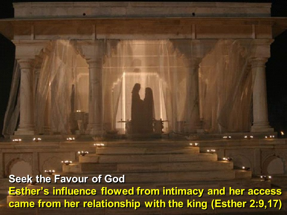 Seek the Favour of God Esthers influence flowed from intimacy and her access came from her relationship with the king (Esther 2:9,17) Seek the Favour of God Esthers influence flowed from intimacy and her access came from her relationship with the king (Esther 2:9,17)
