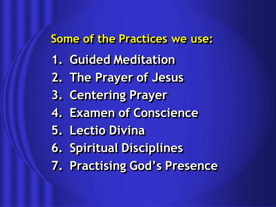 Some of the Practices we use: 1.Guided Meditation 2.The Prayer of Jesus 3.Centering Prayer 4.Examen of Conscience 5.Lectio Divina 6.Spiritual Disciplines 7.Practising Gods Presence 1.Guided Meditation 2.The Prayer of Jesus 3.Centering Prayer 4.Examen of Conscience 5.Lectio Divina 6.Spiritual Disciplines 7.Practising Gods Presence
