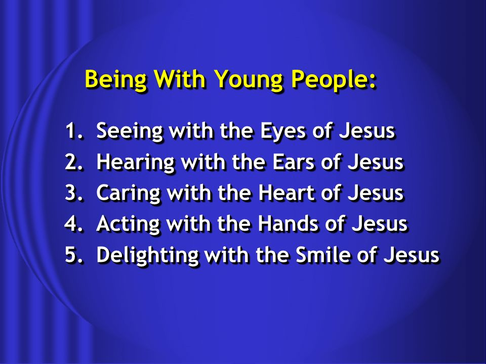 Being With Young People: 1.Seeing with the Eyes of Jesus 2.Hearing with the Ears of Jesus 3.Caring with the Heart of Jesus 4.Acting with the Hands of Jesus 5.Delighting with the Smile of Jesus 1.Seeing with the Eyes of Jesus 2.Hearing with the Ears of Jesus 3.Caring with the Heart of Jesus 4.Acting with the Hands of Jesus 5.Delighting with the Smile of Jesus