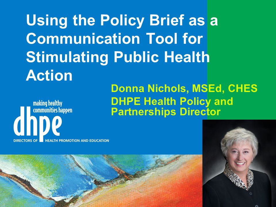 Using the Policy Brief as a Communication Tool for Stimulating Public Health Action Donna Nichols, MSEd, CHES DHPE Health Policy and Partnerships Director