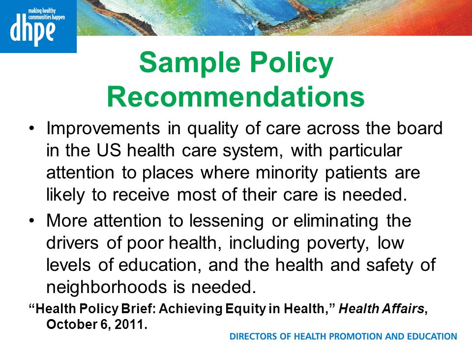 Sample Policy Recommendations Improvements in quality of care across the board in the US health care system, with particular attention to places where minority patients are likely to receive most of their care is needed.
