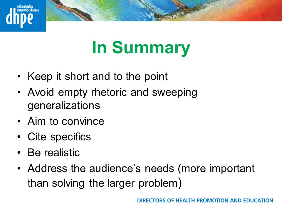 In Summary Keep it short and to the point Avoid empty rhetoric and sweeping generalizations Aim to convince Cite specifics Be realistic Address the audiences needs (more important than solving the larger problem )
