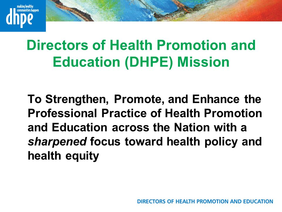 Directors of Health Promotion and Education (DHPE) Mission To Strengthen, Promote, and Enhance the Professional Practice of Health Promotion and Education across the Nation with a sharpened focus toward health policy and health equity