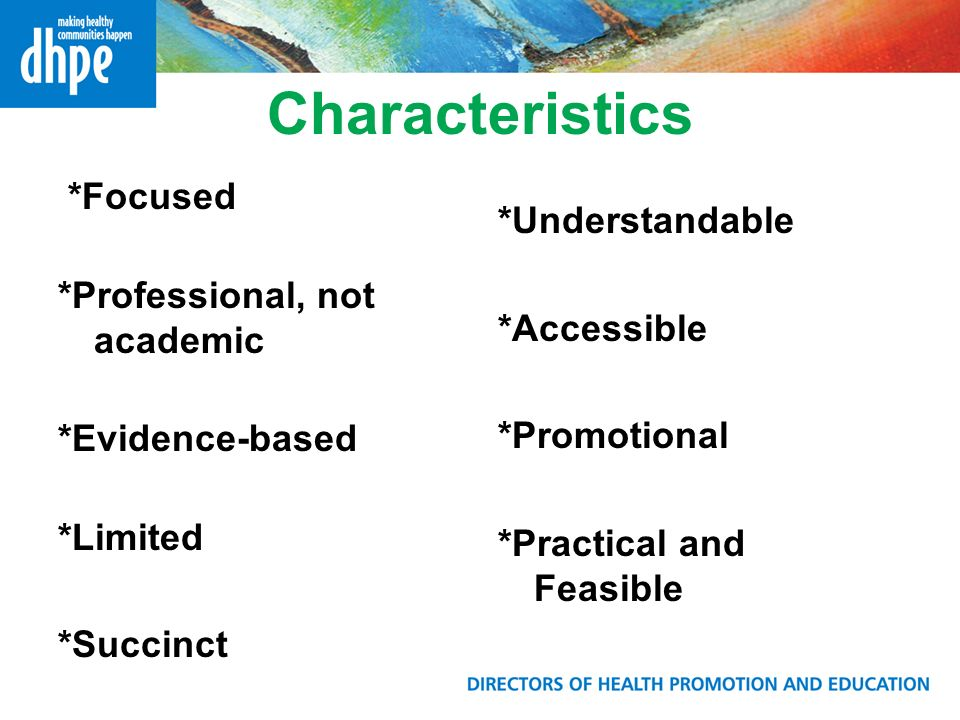 Characteristics *Focused *Professional, not academic *Evidence-based *Limited *Succinct *Understandable *Accessible *Promotional *Practical and Feasible