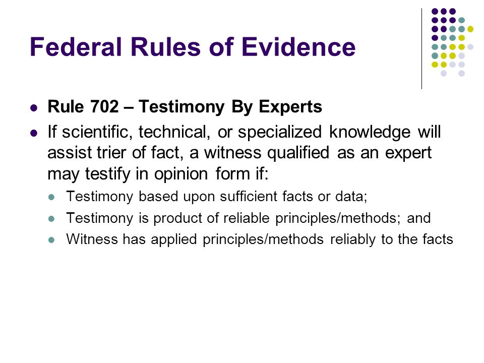 Federal Rules of Evidence Rule 702 – Testimony By Experts If scientific, technical, or specialized knowledge will assist trier of fact, a witness qualified as an expert may testify in opinion form if: Testimony based upon sufficient facts or data; Testimony is product of reliable principles/methods; and Witness has applied principles/methods reliably to the facts