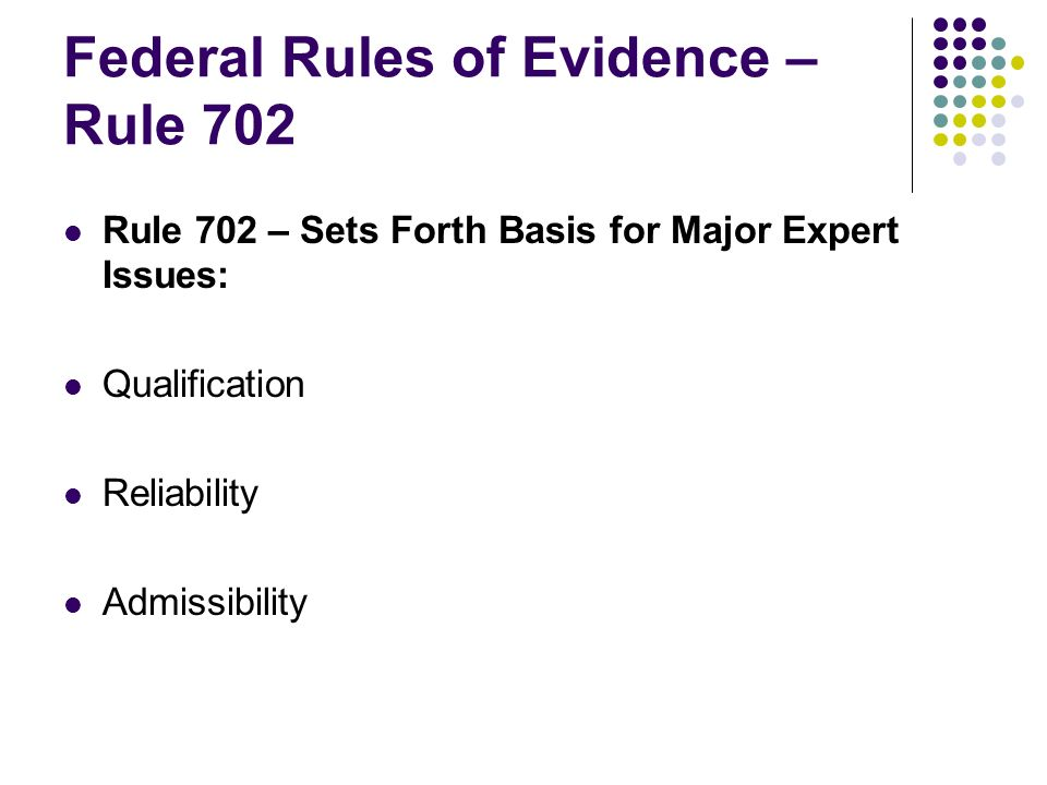 Federal Rules of Evidence – Rule 702 Rule 702 – Sets Forth Basis for Major Expert Issues: Qualification Reliability Admissibility