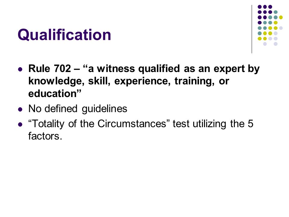Qualification Rule 702 – a witness qualified as an expert by knowledge, skill, experience, training, or education No defined guidelines Totality of the Circumstances test utilizing the 5 factors.