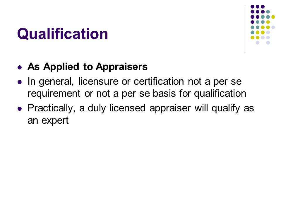Qualification As Applied to Appraisers In general, licensure or certification not a per se requirement or not a per se basis for qualification Practically, a duly licensed appraiser will qualify as an expert