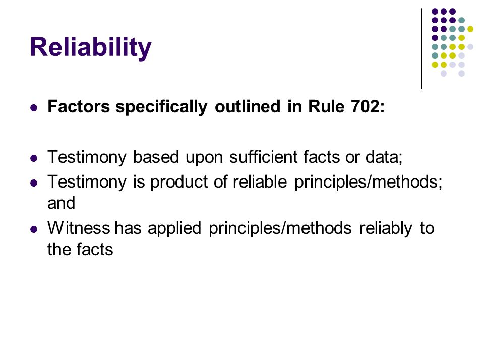 Reliability Factors specifically outlined in Rule 702: Testimony based upon sufficient facts or data; Testimony is product of reliable principles/methods; and Witness has applied principles/methods reliably to the facts