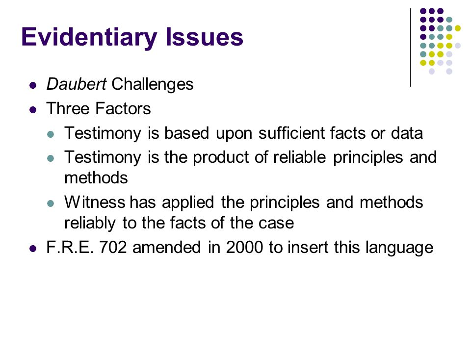 Evidentiary Issues Daubert Challenges Three Factors Testimony is based upon sufficient facts or data Testimony is the product of reliable principles and methods Witness has applied the principles and methods reliably to the facts of the case F.R.E.