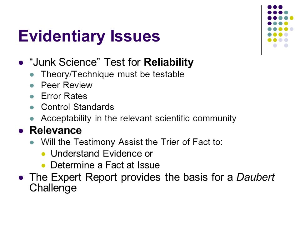 Evidentiary Issues Junk Science Test for Reliability Theory/Technique must be testable Peer Review Error Rates Control Standards Acceptability in the relevant scientific community Relevance Will the Testimony Assist the Trier of Fact to: Understand Evidence or Determine a Fact at Issue The Expert Report provides the basis for a Daubert Challenge