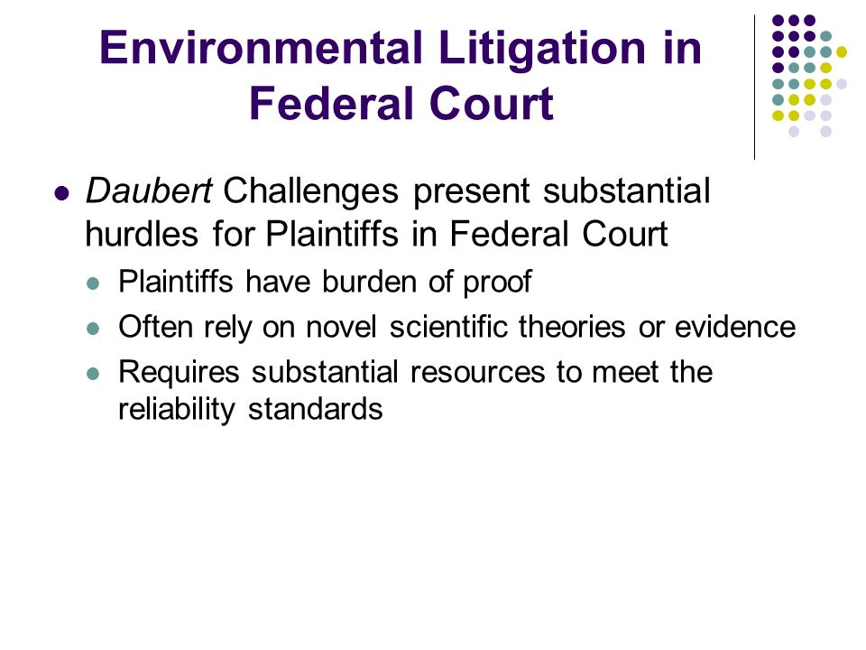 Environmental Litigation in Federal Court Daubert Challenges present substantial hurdles for Plaintiffs in Federal Court Plaintiffs have burden of proof Often rely on novel scientific theories or evidence Requires substantial resources to meet the reliability standards