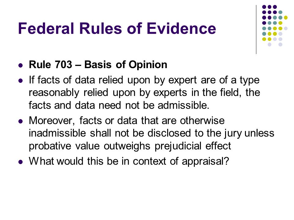 Federal Rules of Evidence Rule 703 – Basis of Opinion If facts of data relied upon by expert are of a type reasonably relied upon by experts in the field, the facts and data need not be admissible.
