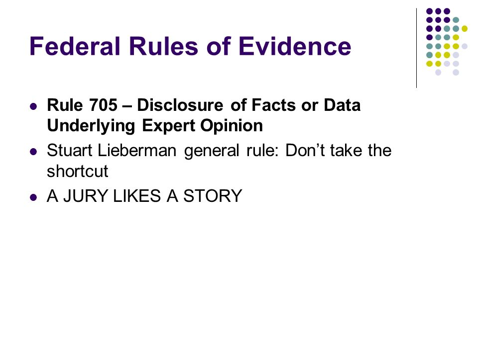 Federal Rules of Evidence Rule 705 – Disclosure of Facts or Data Underlying Expert Opinion Stuart Lieberman general rule: Dont take the shortcut A JURY LIKES A STORY