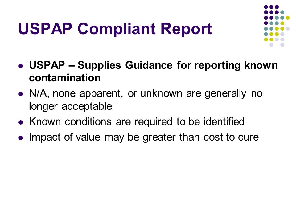 USPAP Compliant Report USPAP – Supplies Guidance for reporting known contamination N/A, none apparent, or unknown are generally no longer acceptable Known conditions are required to be identified Impact of value may be greater than cost to cure