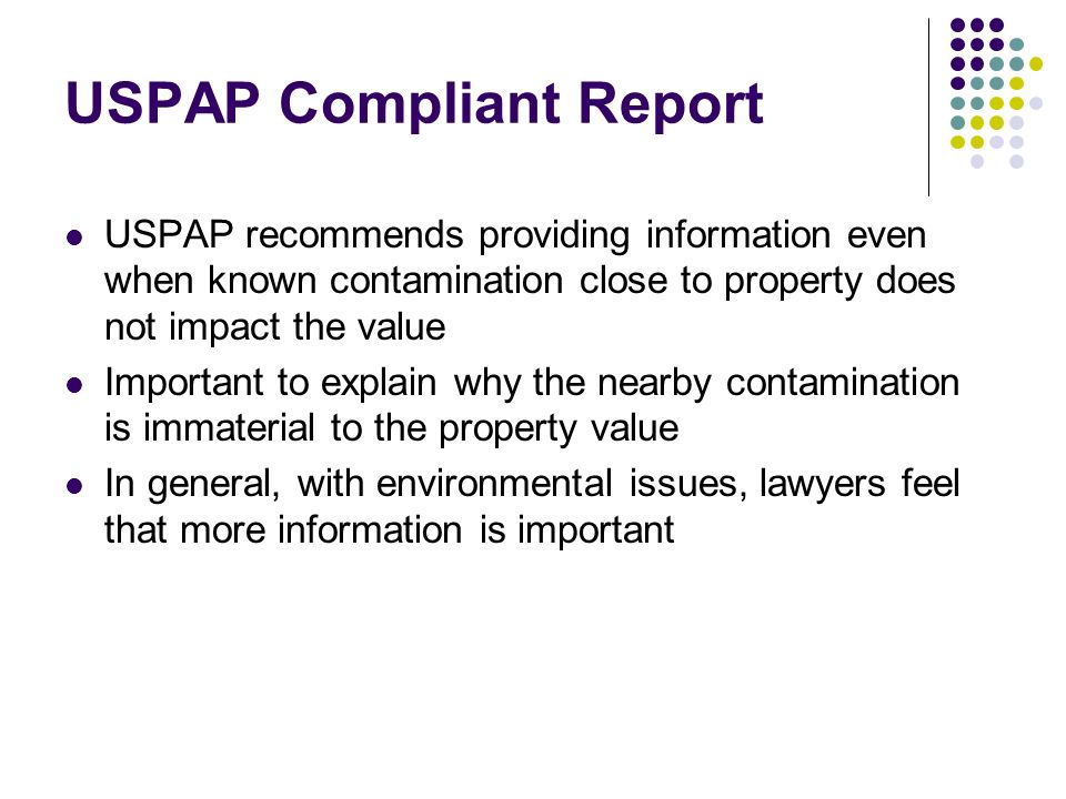 USPAP Compliant Report USPAP recommends providing information even when known contamination close to property does not impact the value Important to explain why the nearby contamination is immaterial to the property value In general, with environmental issues, lawyers feel that more information is important