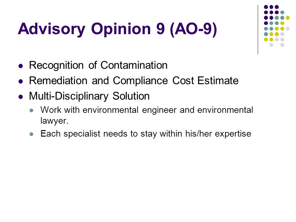 Advisory Opinion 9 (AO-9) Recognition of Contamination Remediation and Compliance Cost Estimate Multi-Disciplinary Solution Work with environmental engineer and environmental lawyer.