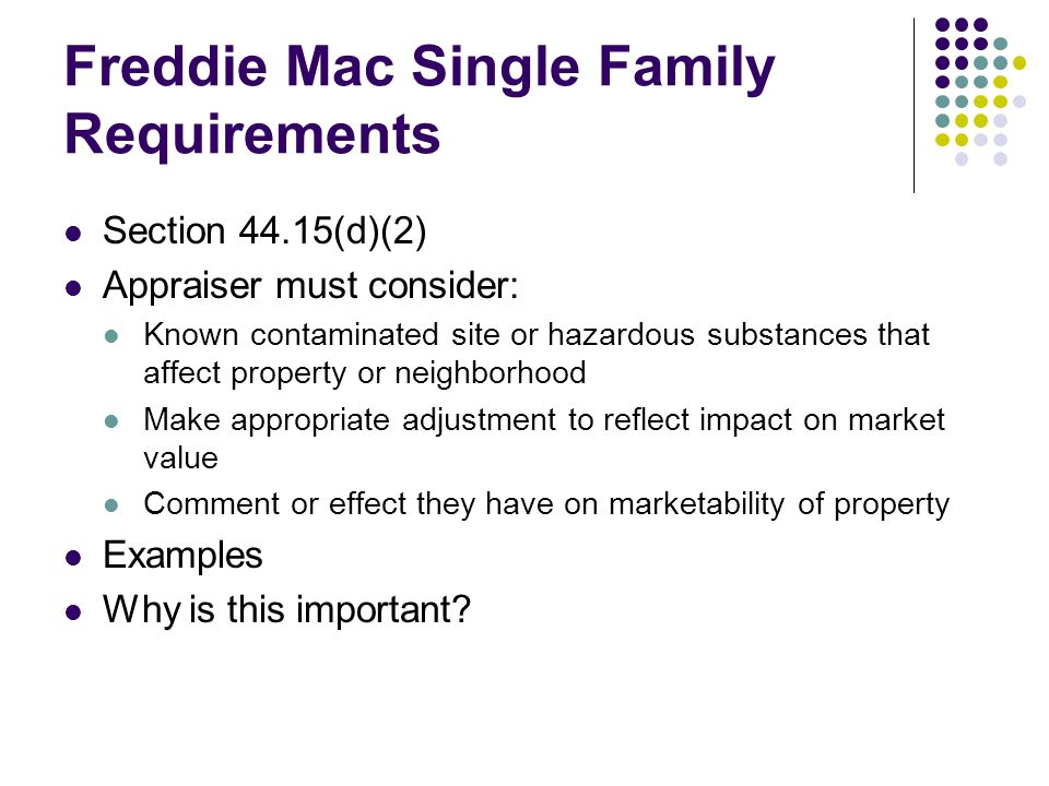 Freddie Mac Single Family Requirements Section 44.15(d)(2) Appraiser must consider: Known contaminated site or hazardous substances that affect property or neighborhood Make appropriate adjustment to reflect impact on market value Comment or effect they have on marketability of property Examples Why is this important