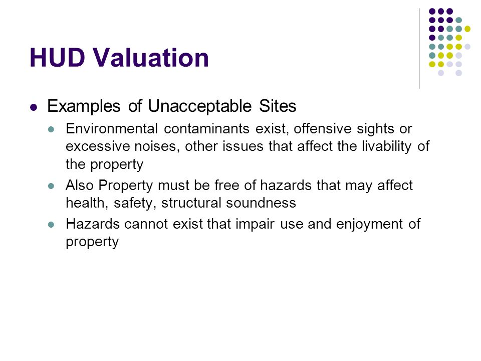 HUD Valuation Examples of Unacceptable Sites Environmental contaminants exist, offensive sights or excessive noises, other issues that affect the livability of the property Also Property must be free of hazards that may affect health, safety, structural soundness Hazards cannot exist that impair use and enjoyment of property