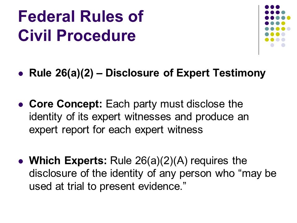 Federal Rules of Civil Procedure Rule 26(a)(2) – Disclosure of Expert Testimony Core Concept: Each party must disclose the identity of its expert witnesses and produce an expert report for each expert witness Which Experts: Rule 26(a)(2)(A) requires the disclosure of the identity of any person who may be used at trial to present evidence.