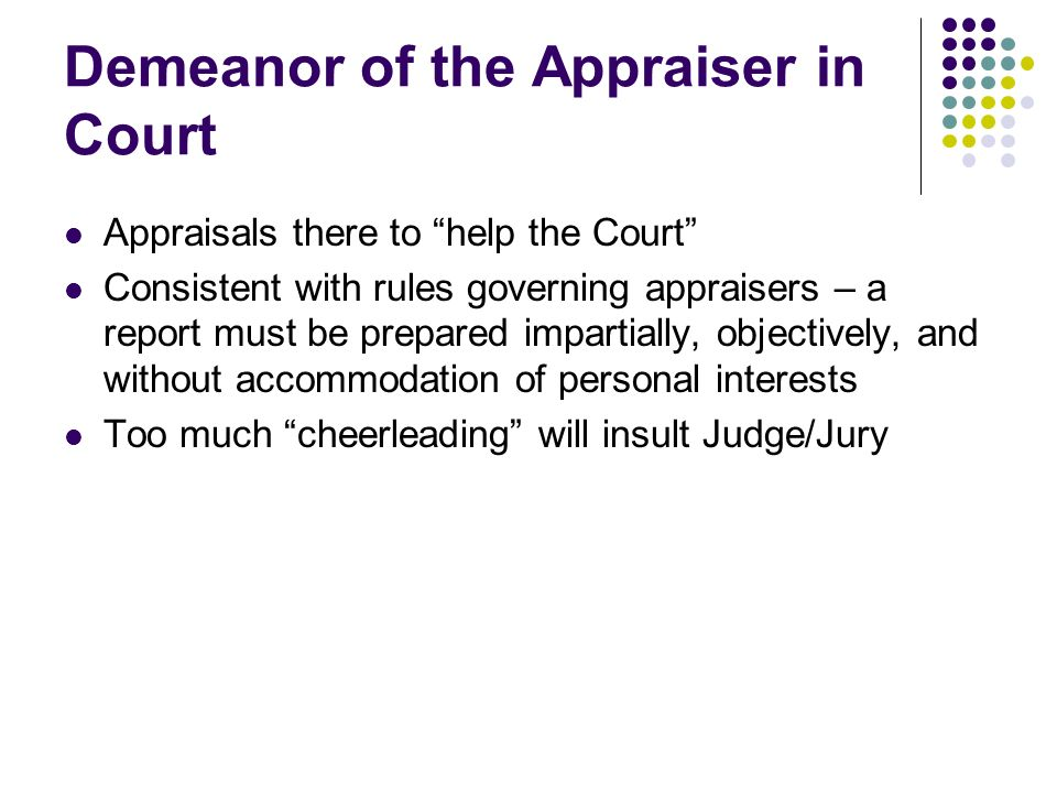 Demeanor of the Appraiser in Court Appraisals there to help the Court Consistent with rules governing appraisers – a report must be prepared impartially, objectively, and without accommodation of personal interests Too much cheerleading will insult Judge/Jury