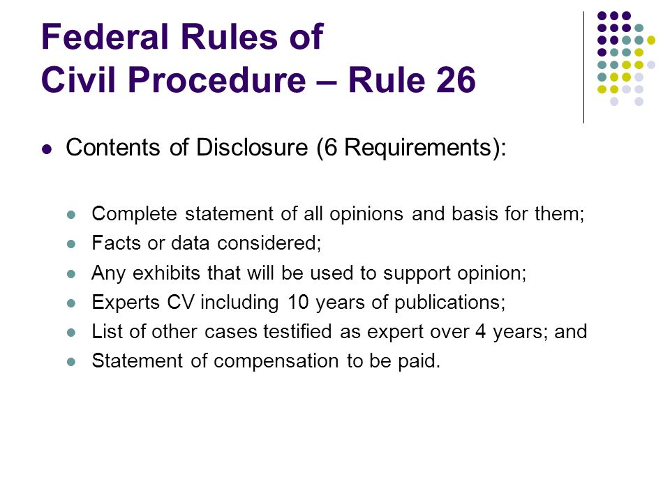Federal Rules of Civil Procedure – Rule 26 Contents of Disclosure (6 Requirements): Complete statement of all opinions and basis for them; Facts or data considered; Any exhibits that will be used to support opinion; Experts CV including 10 years of publications; List of other cases testified as expert over 4 years; and Statement of compensation to be paid.