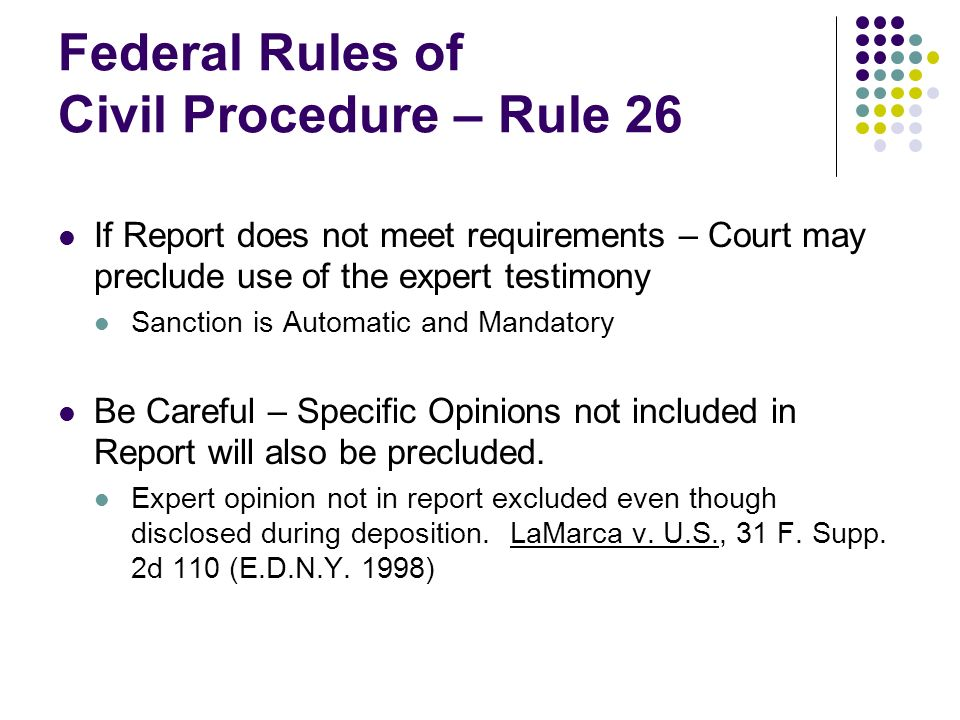 Federal Rules of Civil Procedure – Rule 26 If Report does not meet requirements – Court may preclude use of the expert testimony Sanction is Automatic and Mandatory Be Careful – Specific Opinions not included in Report will also be precluded.
