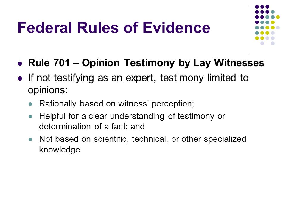 Federal Rules of Evidence Rule 701 – Opinion Testimony by Lay Witnesses If not testifying as an expert, testimony limited to opinions: Rationally based on witness perception; Helpful for a clear understanding of testimony or determination of a fact; and Not based on scientific, technical, or other specialized knowledge