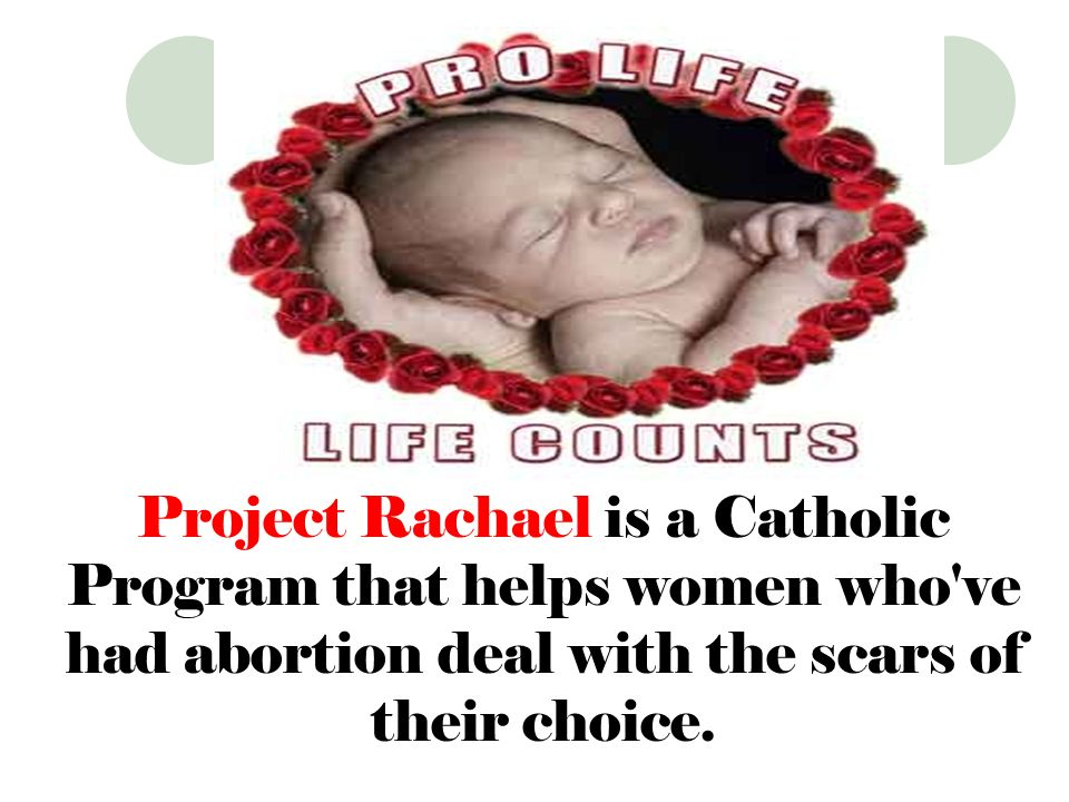 Project Rachael is a Catholic Program that helps women who ve had abortion deal with the scars of their choice.