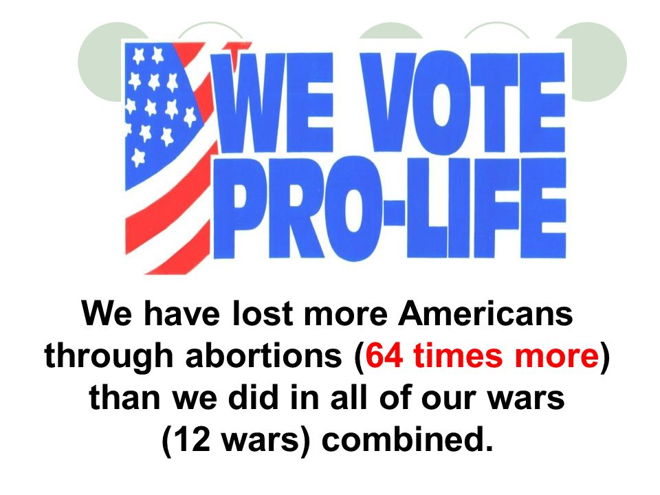 We have lost more Americans through abortions (64 times more) than we did in all of our wars (12 wars) combined.
