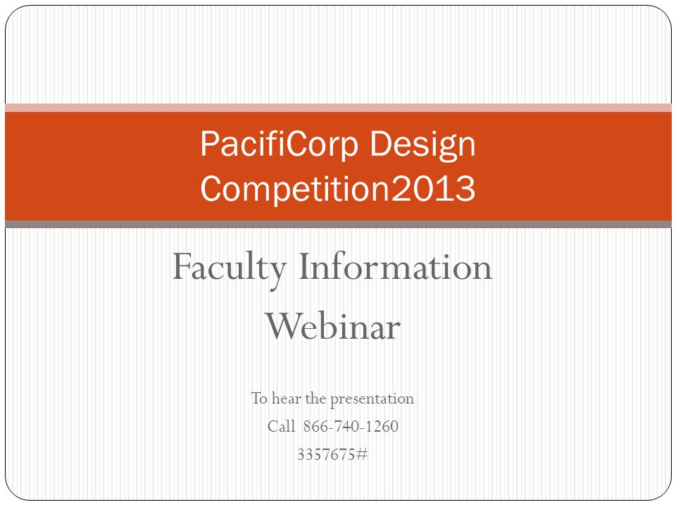 Faculty Information Webinar To hear the presentation Call 866-740-1260 3357675# PacifiCorp Design Competition2013