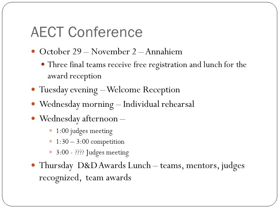 AECT Conference October 29 – November 2 – Annahiem Three final teams receive free registration and lunch for the award reception Tuesday evening – Welcome Reception Wednesday morning – Individual rehearsal Wednesday afternoon – 1:00 judges meeting 1:30 – 3:00 competition 3:00 - .