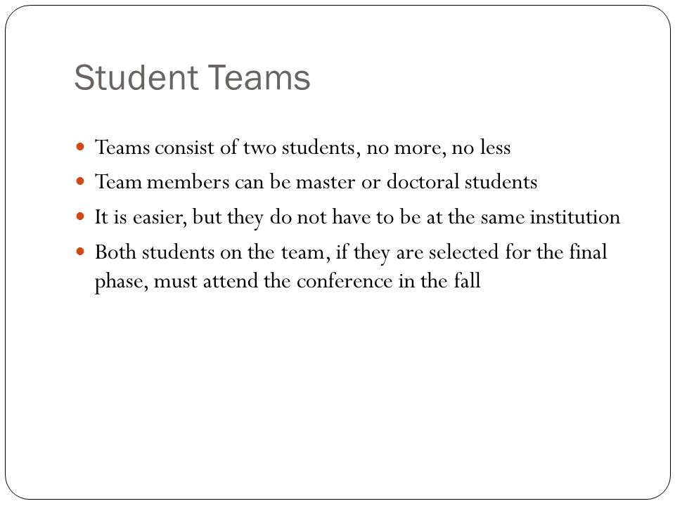 Student Teams Teams consist of two students, no more, no less Team members can be master or doctoral students It is easier, but they do not have to be at the same institution Both students on the team, if they are selected for the final phase, must attend the conference in the fall