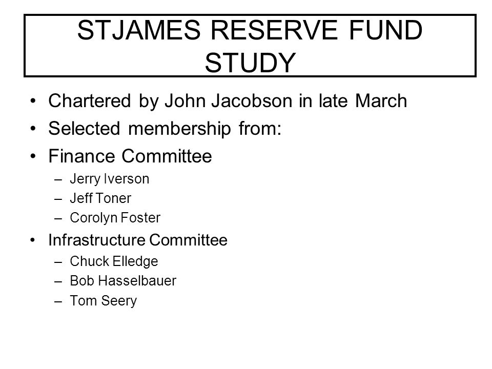 STJAMES RESERVE FUND STUDY Chartered by John Jacobson in late March Selected membership from: Finance Committee –Jerry Iverson –Jeff Toner –Corolyn Foster Infrastructure Committee –Chuck Elledge –Bob Hasselbauer –Tom Seery