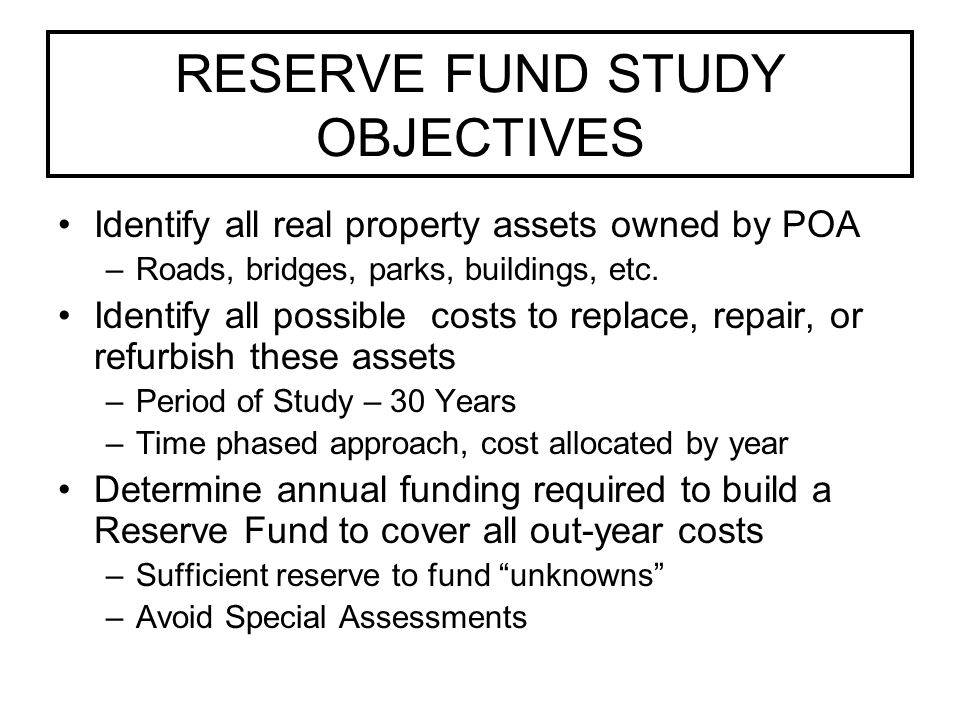 RESERVE FUND STUDY OBJECTIVES Identify all real property assets owned by POA –Roads, bridges, parks, buildings, etc.