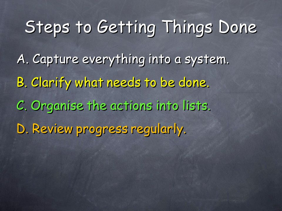 A. Capture everything into a system. B. Clarify what needs to be done.