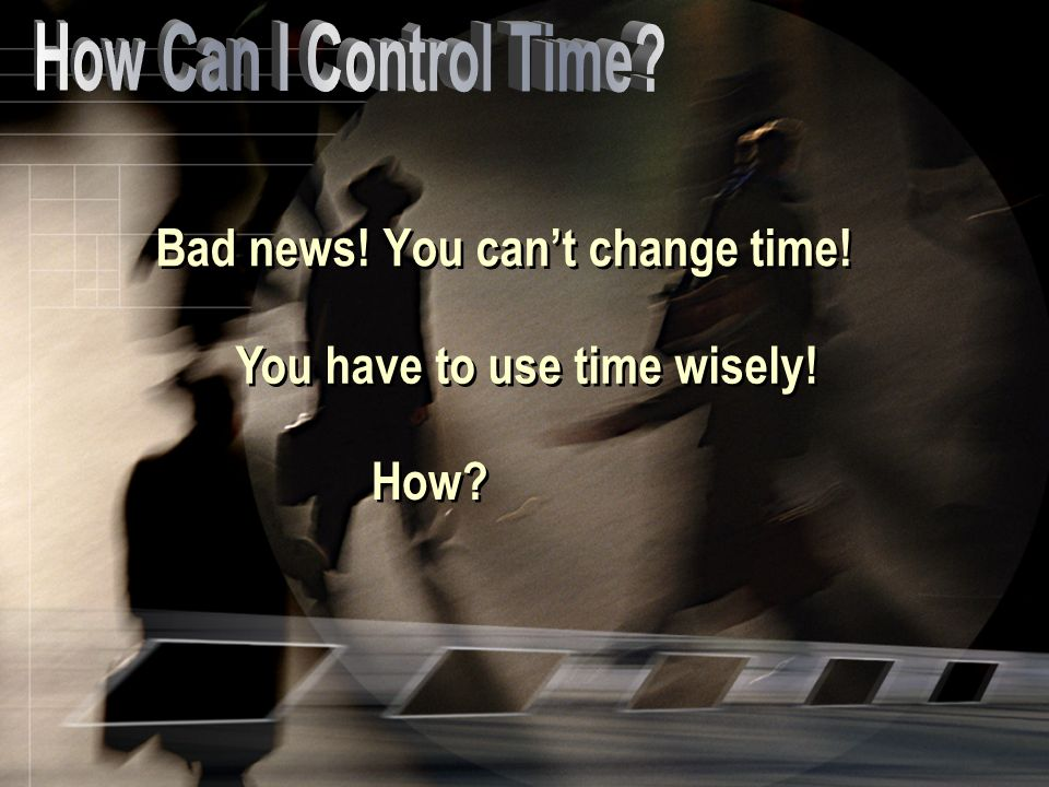 Bad news! You cant change time! You have to use time wisely! How