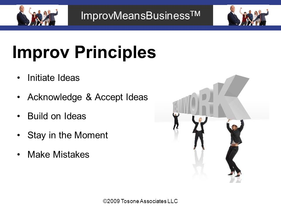ImprovMeansBusiness TM ©2009 Tosone Associates LLC Improv Principles Initiate Ideas Acknowledge & Accept Ideas Build on Ideas Stay in the Moment Make Mistakes