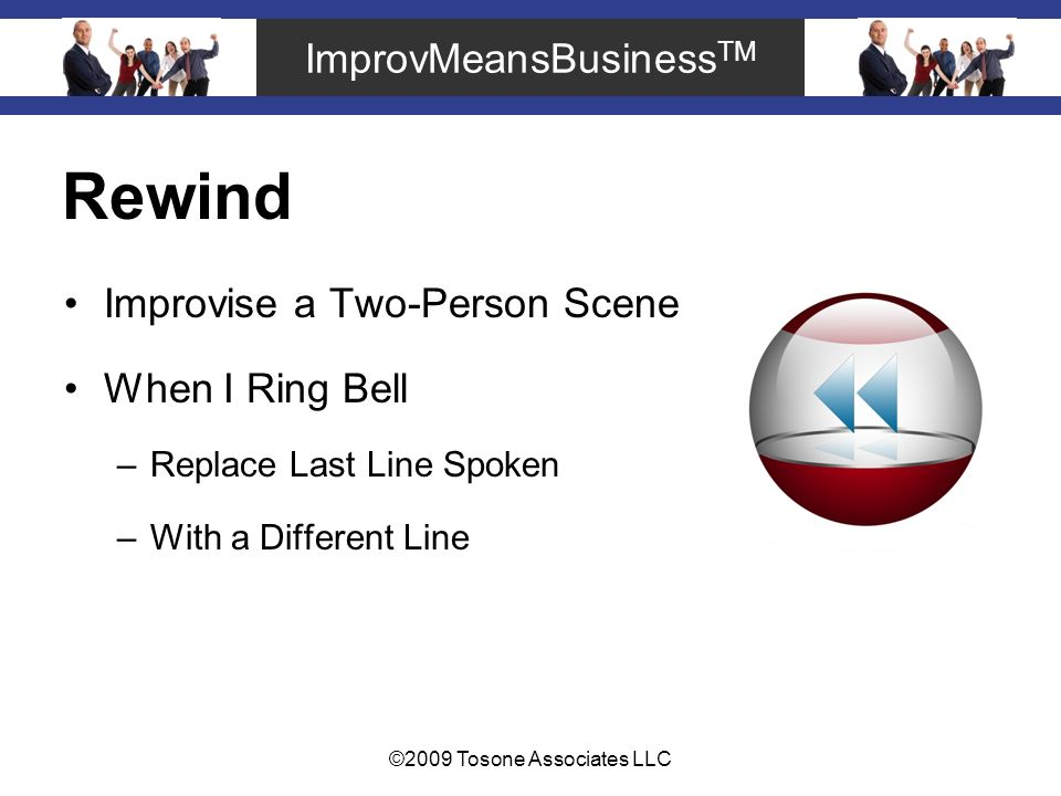 ImprovMeansBusiness TM ©2009 Tosone Associates LLC Rewind Improvise a Two-Person Scene When I Ring Bell –Replace Last Line Spoken –With a Different Line