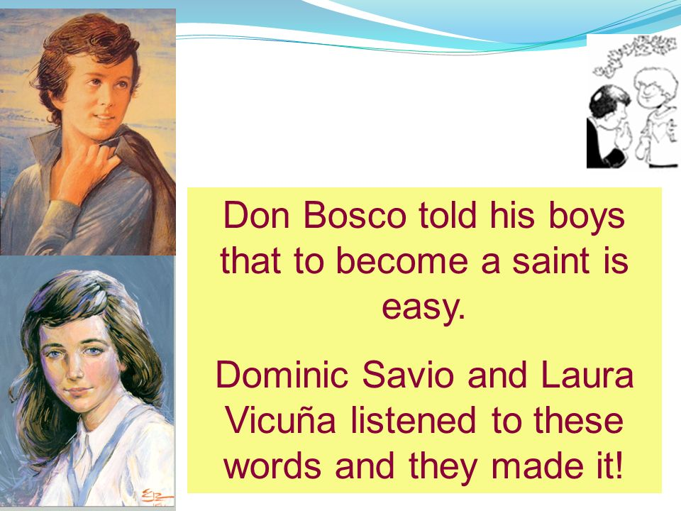 Don Bosco told his boys that to become a saint is easy.