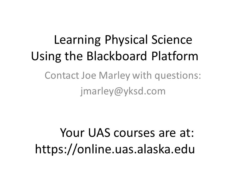 Learning Physical Science Using the Blackboard Platform Contact Joe Marley with questions: Your UAS courses are at: