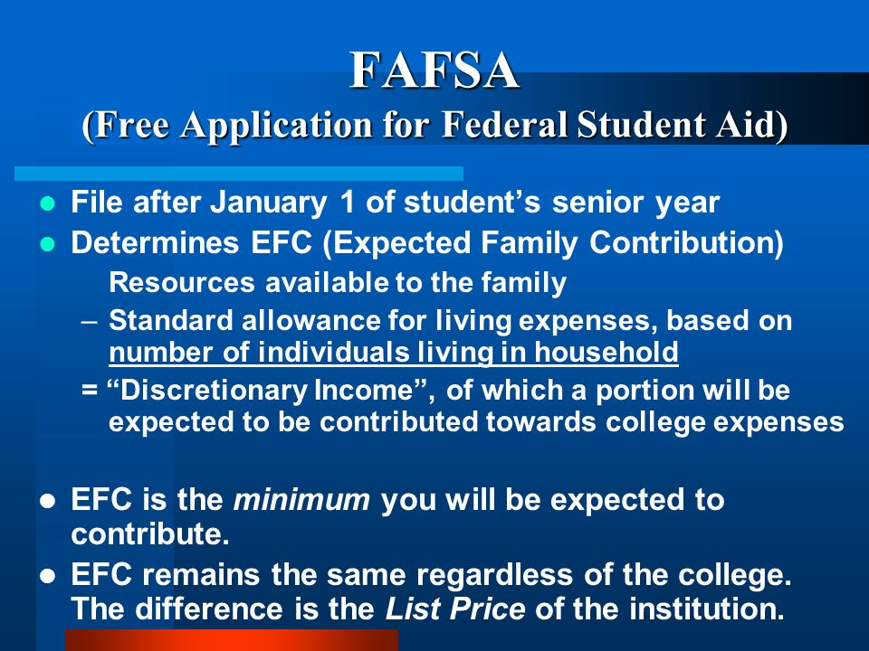FAFSA (Free Application for Federal Student Aid) File after January 1 of students senior year Determines EFC (Expected Family Contribution) Resources available to the family –Standard allowance for living expenses, based on number of individuals living in household = Discretionary Income, of which a portion will be expected to be contributed towards college expenses EFC is the minimum you will be expected to contribute.