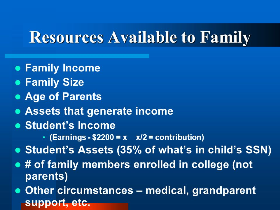 Resources Available to Family Family Income Family Size Age of Parents Assets that generate income Students Income (Earnings - $2200 = x x/2 = contribution) Students Assets (35% of whats in childs SSN) # of family members enrolled in college (not parents) Other circumstances – medical, grandparent support, etc.