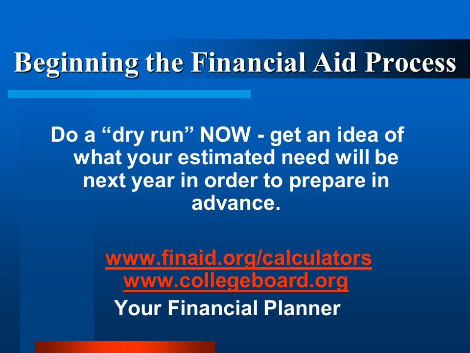 Beginning the Financial Aid Process Do a dry run NOW - get an idea of what your estimated need will be next year in order to prepare in advance.