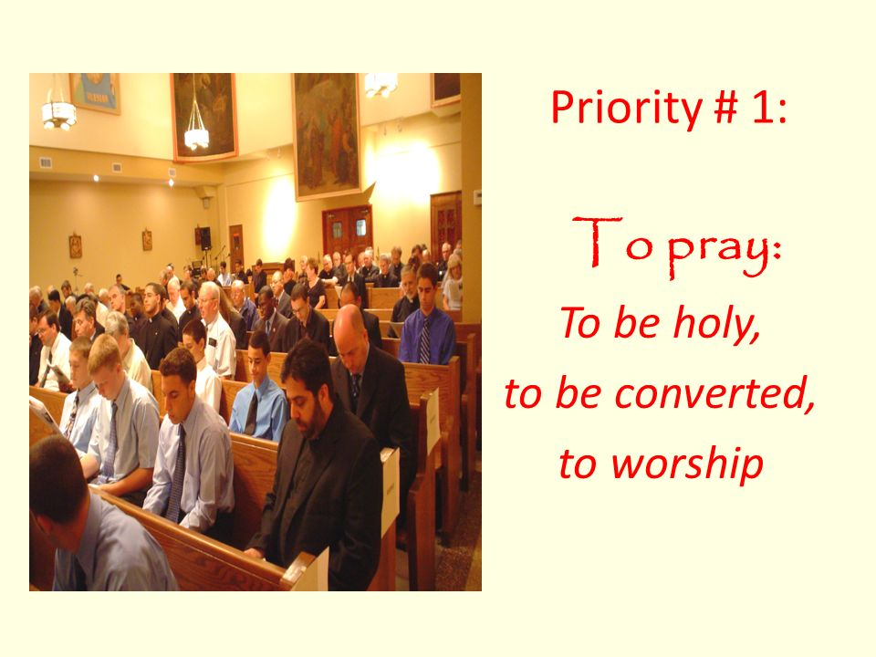 To pray: To be holy, to be converted, to worship Priority # 1:
