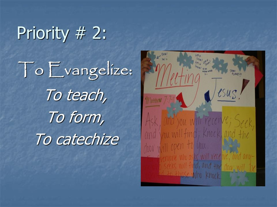 Priority # 2: To Evangelize: To teach, To form, To catechize