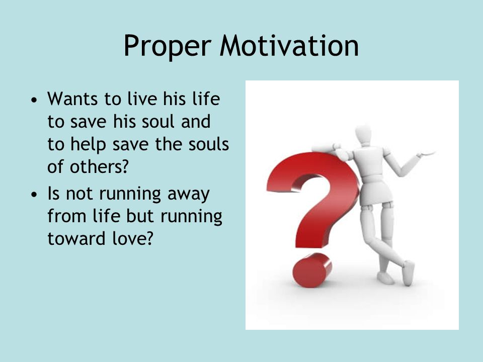 Proper Motivation Wants to live his life to save his soul and to help save the souls of others.